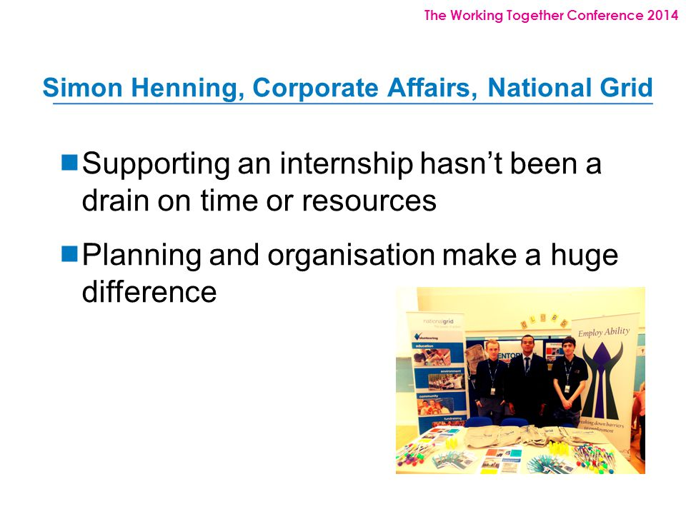 The Working Together Conference 2014 Simon Henning, Corporate Affairs, National Grid  Supporting an internship hasn't been a drain on time or resources  Planning and organisation make a huge difference