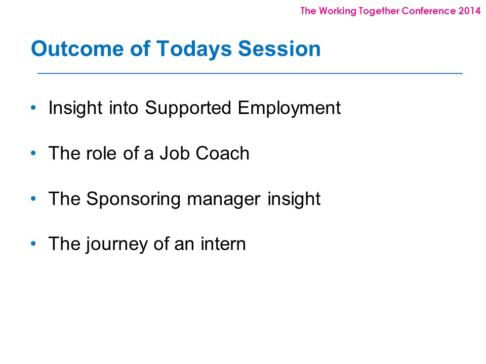 The Working Together Conference 2014 Outcome of Todays Session Insight into Supported Employment The role of a Job Coach The Sponsoring manager insight The journey of an intern