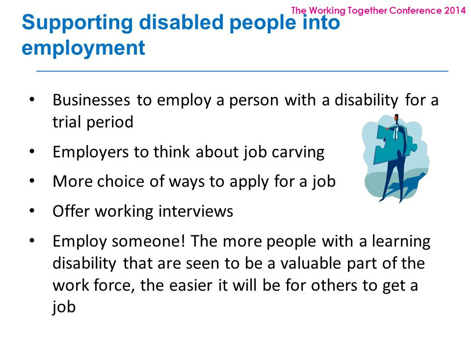 The Working Together Conference 2014 Supporting disabled people into employment Businesses to employ a person with a disability for a trial period Employers to think about job carving More choice of ways to apply for a job Offer working interviews Employ someone.
