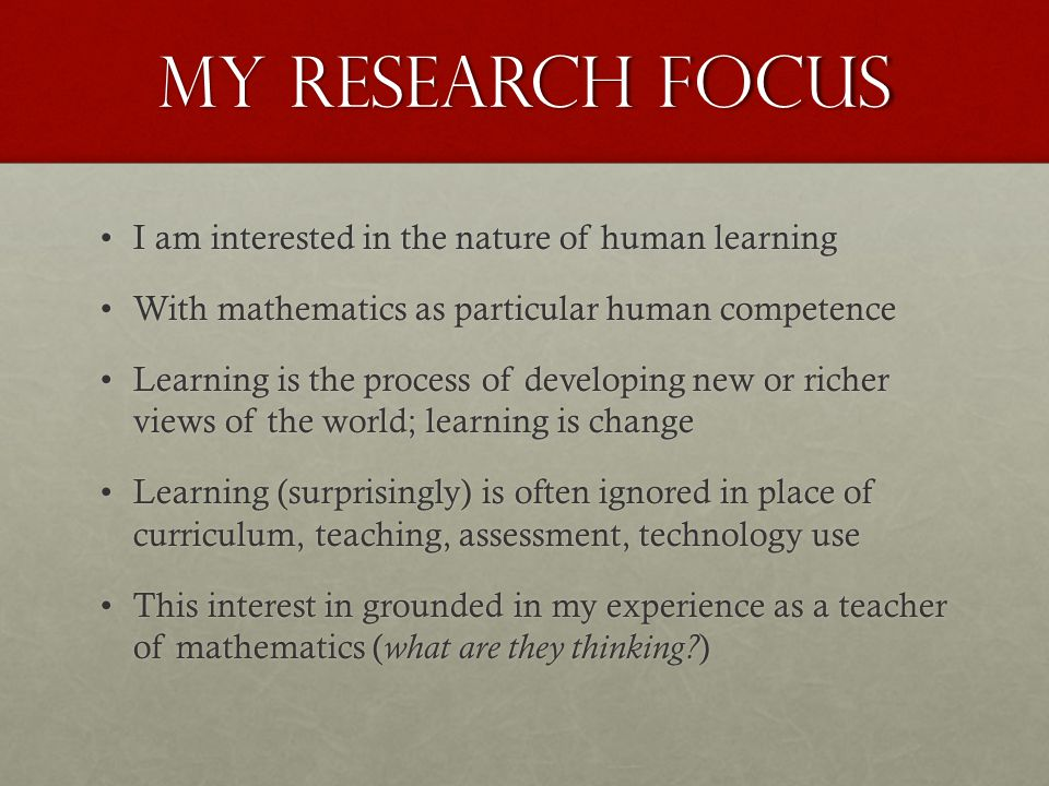 My Research Focus I am interested in the nature of human learningI am interested in the nature of human learning With mathematics as particular human competenceWith mathematics as particular human competence Learning is the process of developing new or richer views of the world; learning is changeLearning is the process of developing new or richer views of the world; learning is change Learning (surprisingly) is often ignored in place of curriculum, teaching, assessment, technology useLearning (surprisingly) is often ignored in place of curriculum, teaching, assessment, technology use This interest in grounded in my experience as a teacher of mathematics ( what are they thinking.