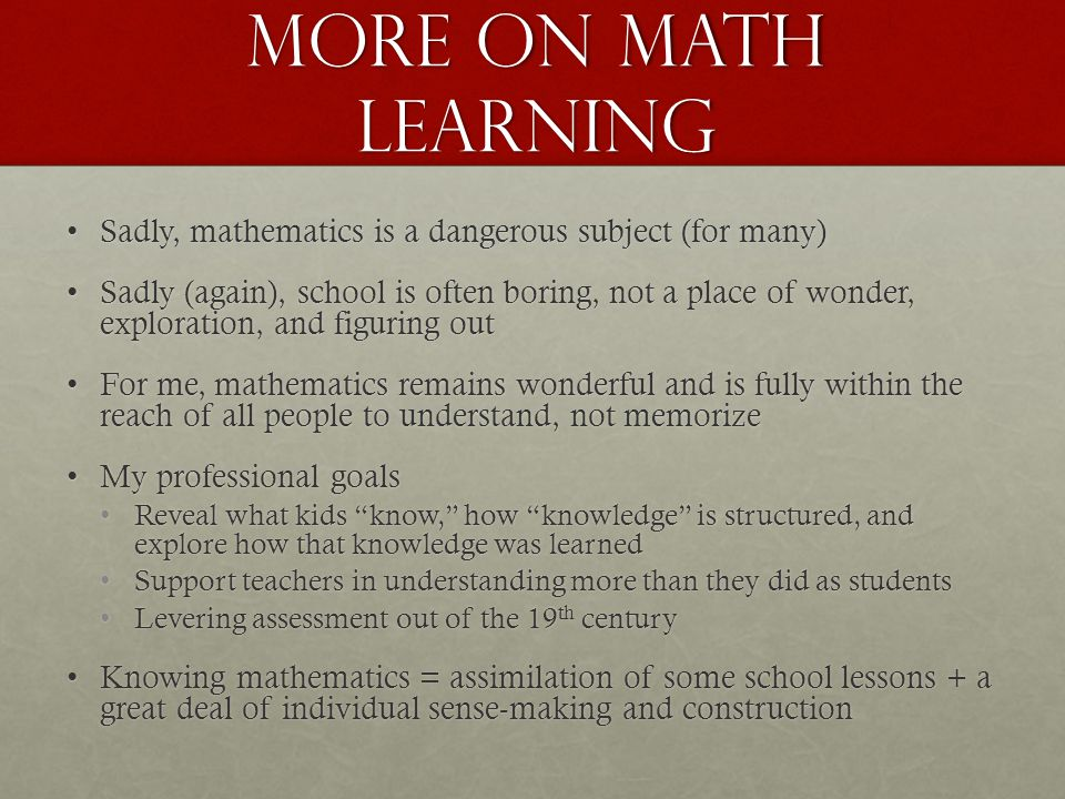 More on Math Learning Sadly, mathematics is a dangerous subject (for many)Sadly, mathematics is a dangerous subject (for many) Sadly (again), school is often boring, not a place of wonder, exploration, and figuring outSadly (again), school is often boring, not a place of wonder, exploration, and figuring out For me, mathematics remains wonderful and is fully within the reach of all people to understand, not memorizeFor me, mathematics remains wonderful and is fully within the reach of all people to understand, not memorize My professional goalsMy professional goals Reveal what kids know, how knowledge is structured, and explore how that knowledge was learnedReveal what kids know, how knowledge is structured, and explore how that knowledge was learned Support teachers in understanding more than they did as studentsSupport teachers in understanding more than they did as students Levering assessment out of the 19 th centuryLevering assessment out of the 19 th century Knowing mathematics = assimilation of some school lessons + a great deal of individual sense-making and constructionKnowing mathematics = assimilation of some school lessons + a great deal of individual sense-making and construction