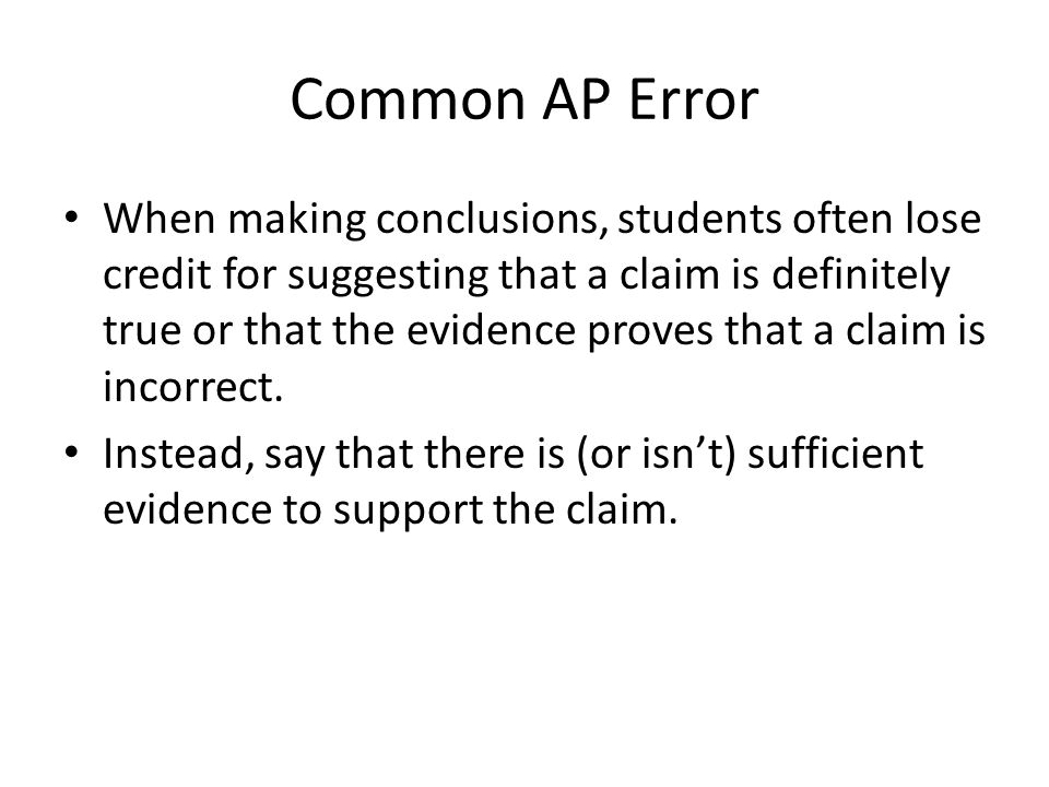 Common AP Error When making conclusions, students often lose credit for suggesting that a claim is definitely true or that the evidence proves that a claim is incorrect.