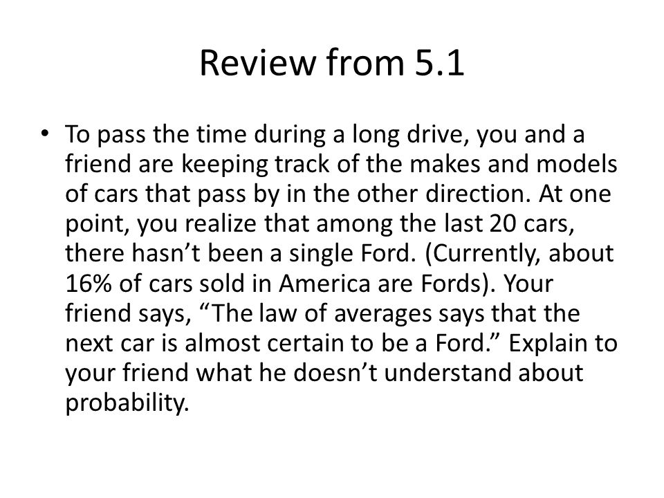 Review from 5.1 To pass the time during a long drive, you and a friend are keeping track of the makes and models of cars that pass by in the other direction.