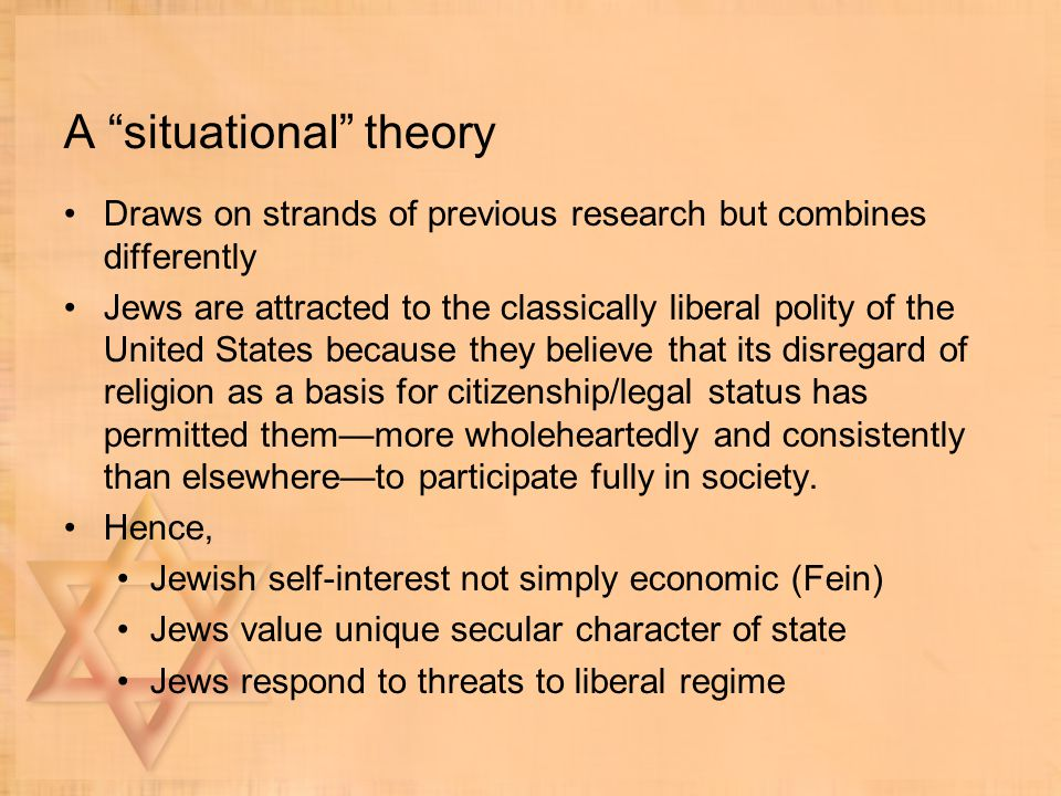 A situational theory Draws on strands of previous research but combines differently Jews are attracted to the classically liberal polity of the United States because they believe that its disregard of religion as a basis for citizenship/legal status has permitted them—more wholeheartedly and consistently than elsewhere—to participate fully in society.