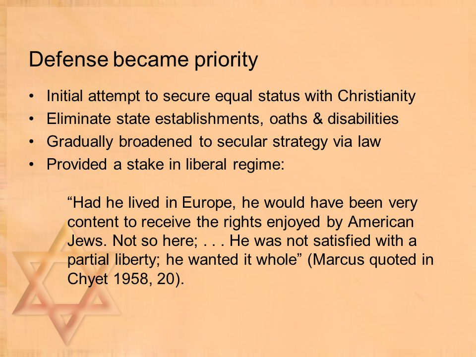 Defense became priority Initial attempt to secure equal status with Christianity Eliminate state establishments, oaths & disabilities Gradually broadened to secular strategy via law Provided a stake in liberal regime: Had he lived in Europe, he would have been very content to receive the rights enjoyed by American Jews.