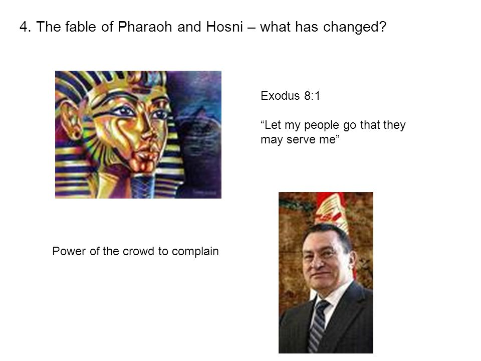 "4. The fable of Pharaoh and Hosni – what has changed? Exodus 8:1 ""Let my people go that they may serve me"" Power of the crowd to complain"