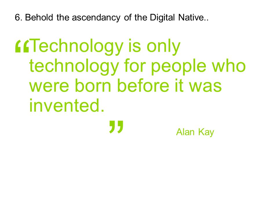 "Alan Kay "" "" Technology is only technology for people who were born before it was invented. 6. Behold the ascendancy of the Digital Native.."