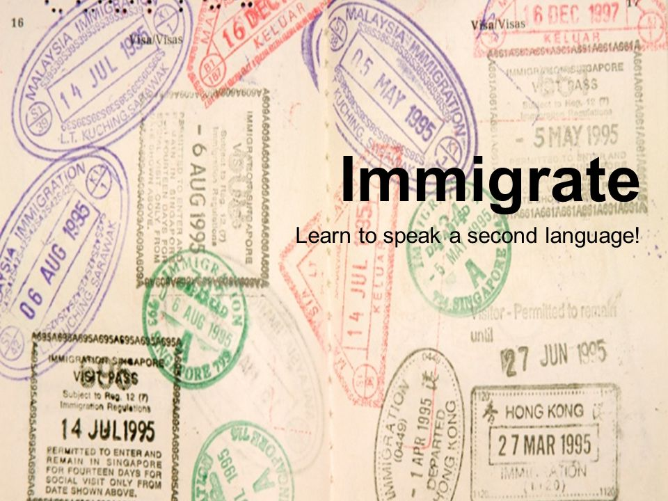 Immigrate Learn to speak a second language!
