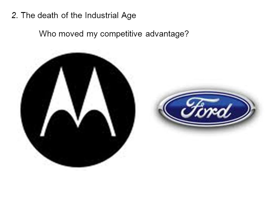 2. The death of the Industrial Age Who moved my competitive advantage?