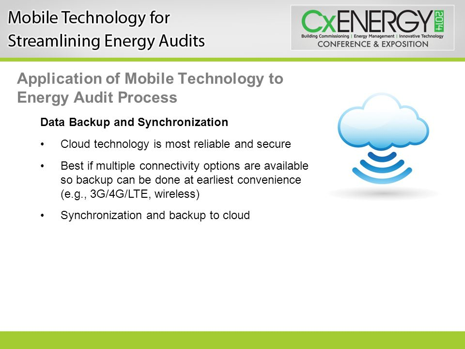 Application of Mobile Technology to Energy Audit Process Data Backup and Synchronization Cloud technology is most reliable and secure Best if multiple connectivity options are available so backup can be done at earliest convenience (e.g., 3G/4G/LTE, wireless) Synchronization and backup to cloud