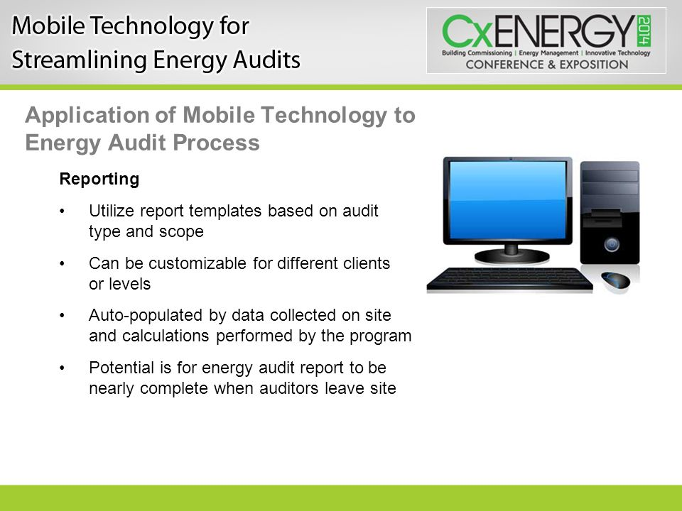 Application of Mobile Technology to Energy Audit Process Reporting Utilize report templates based on audit type and scope Can be customizable for different clients or levels Auto-populated by data collected on site and calculations performed by the program Potential is for energy audit report to be nearly complete when auditors leave site