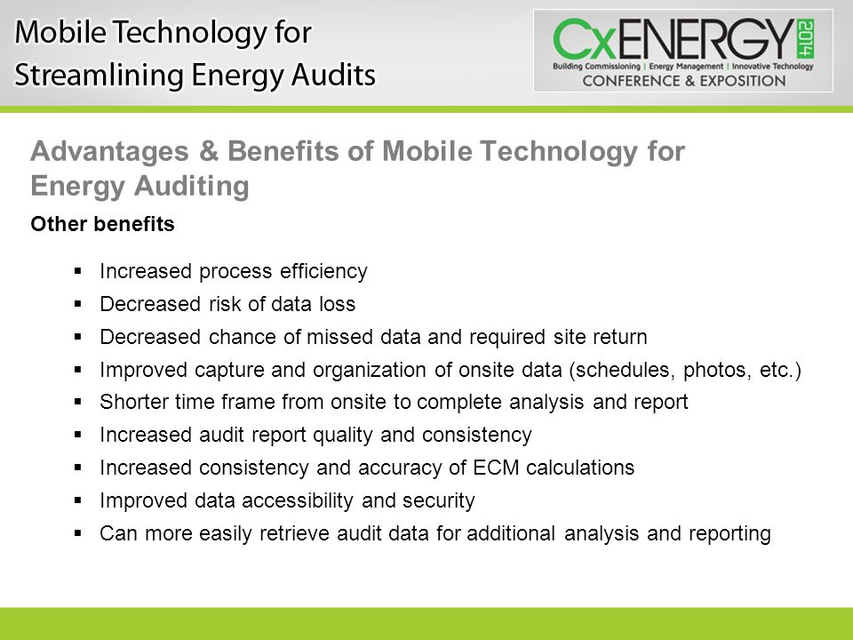 Advantages & Benefits of Mobile Technology for Energy Auditing Other benefits  Increased process efficiency  Decreased risk of data loss  Decreased chance of missed data and required site return  Improved capture and organization of onsite data (schedules, photos, etc.)  Shorter time frame from onsite to complete analysis and report  Increased audit report quality and consistency  Increased consistency and accuracy of ECM calculations  Improved data accessibility and security  Can more easily retrieve audit data for additional analysis and reporting