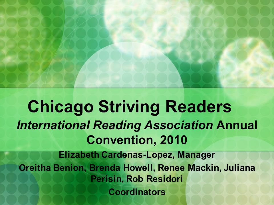 Chicago Striving Readers International Reading Association Annual Convention, 2010 Elizabeth Cardenas-Lopez, Manager Oreitha Benion, Brenda Howell, Renee Mackin, Juliana Perisin, Rob Residori Coordinators
