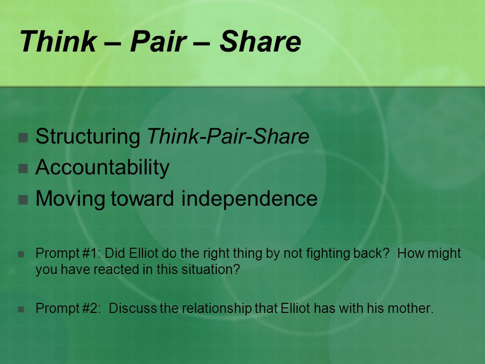 Think – Pair – Share Structuring Think-Pair-Share Accountability Moving toward independence Prompt #1: Did Elliot do the right thing by not fighting back.