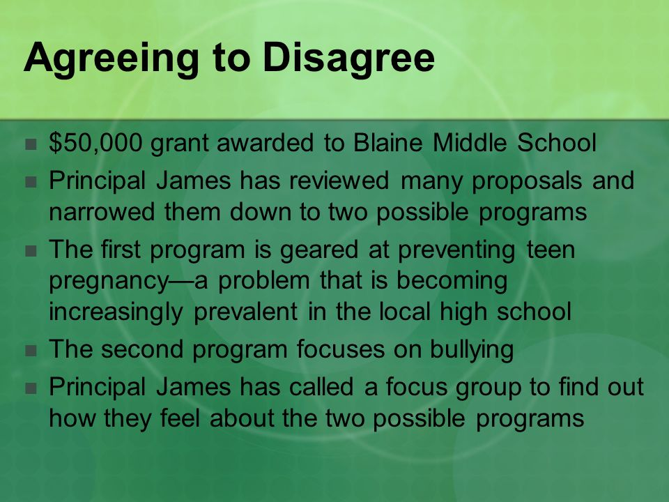 Agreeing to Disagree $50,000 grant awarded to Blaine Middle School Principal James has reviewed many proposals and narrowed them down to two possible programs The first program is geared at preventing teen pregnancy—a problem that is becoming increasingly prevalent in the local high school The second program focuses on bullying Principal James has called a focus group to find out how they feel about the two possible programs