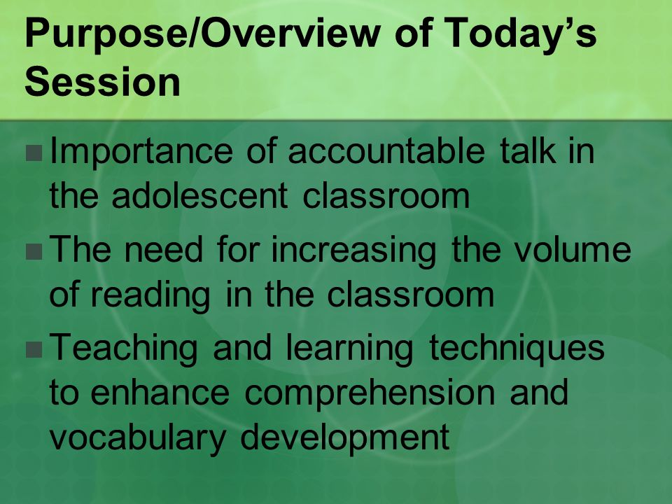 Purpose/Overview of Today's Session Importance of accountable talk in the adolescent classroom The need for increasing the volume of reading in the classroom Teaching and learning techniques to enhance comprehension and vocabulary development