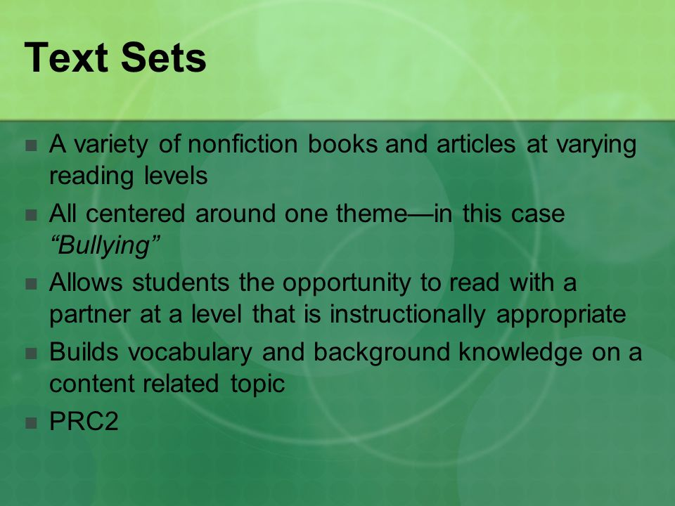 Text Sets A variety of nonfiction books and articles at varying reading levels All centered around one theme—in this case Bullying Allows students the opportunity to read with a partner at a level that is instructionally appropriate Builds vocabulary and background knowledge on a content related topic PRC2