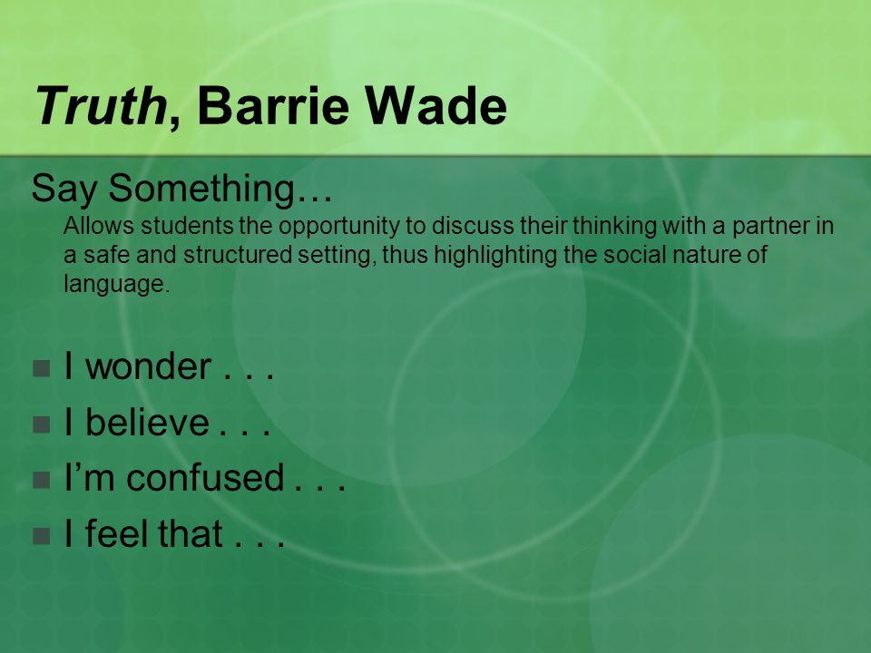 Truth, Barrie Wade Say Something… Allows students the opportunity to discuss their thinking with a partner in a safe and structured setting, thus highlighting the social nature of language.