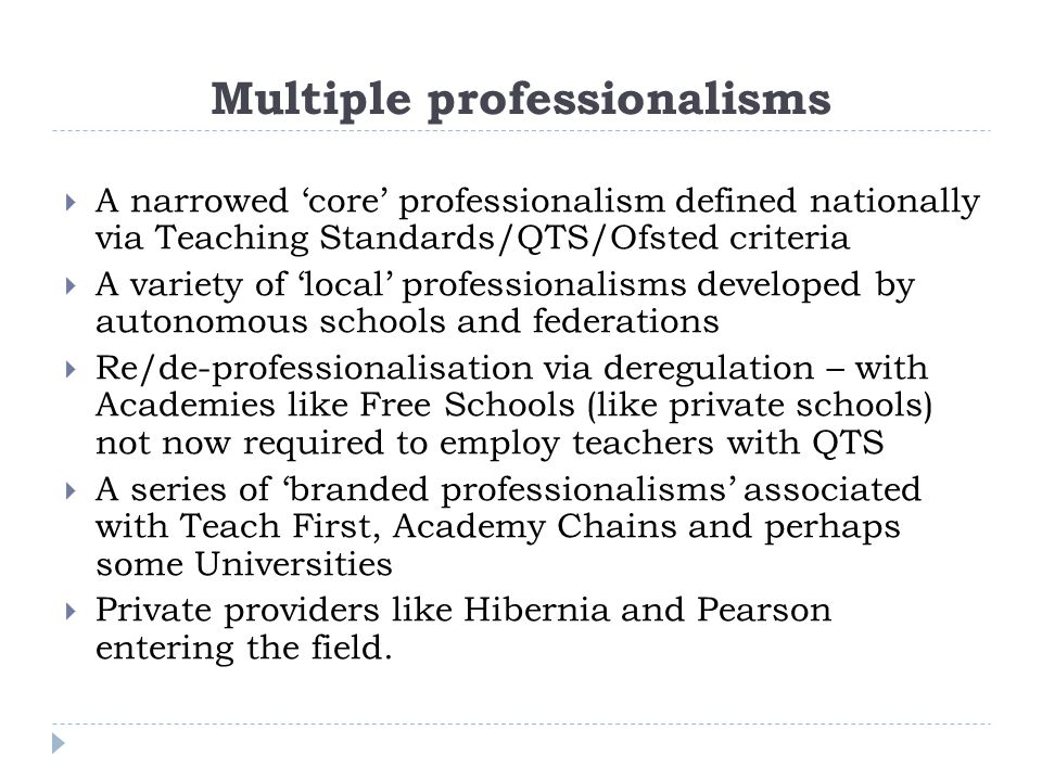 Multiple professionalisms  A narrowed 'core' professionalism defined nationally via Teaching Standards/QTS/Ofsted criteria  A variety of 'local' pro