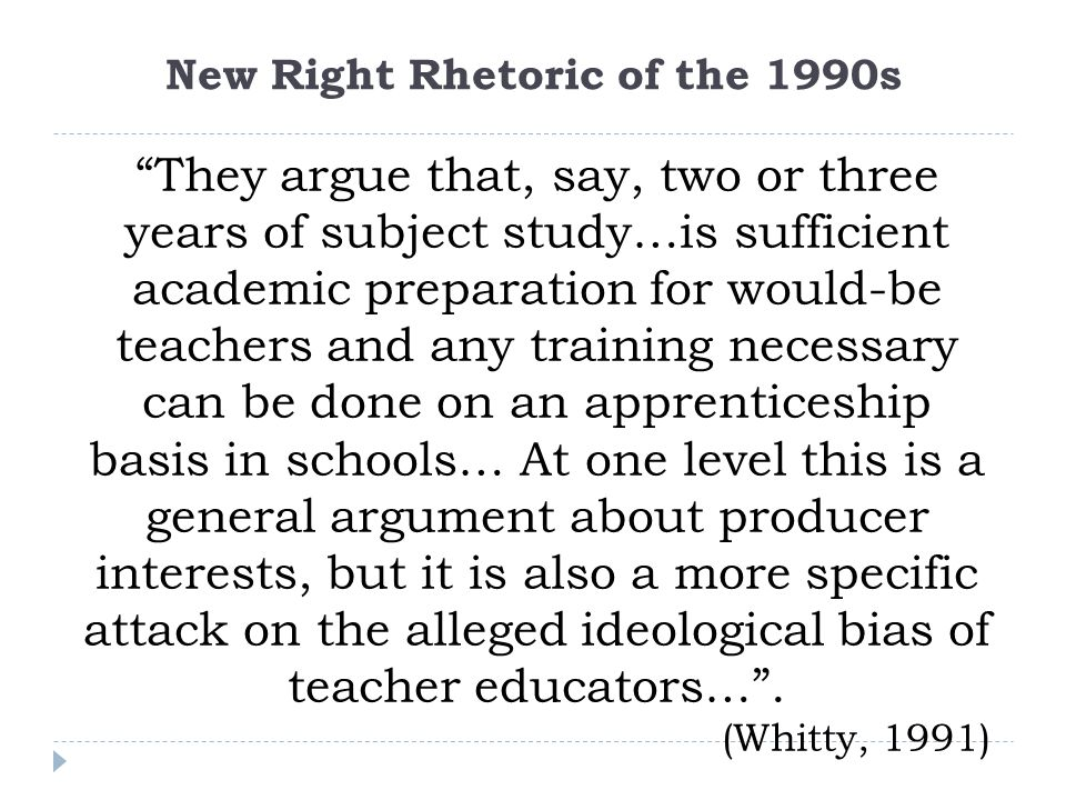 New Right Rhetoric of the 1990s They argue that, say, two or three years of subject study…is sufficient academic preparation for would-be teachers and any training necessary can be done on an apprenticeship basis in schools… At one level this is a general argument about producer interests, but it is also a more specific attack on the alleged ideological bias of teacher educators… .