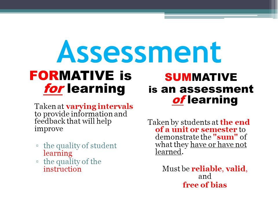 Assessment FORMATIVE is for learning Taken at varying intervals to provide information and feedback that will help improve ▫the quality of student lea