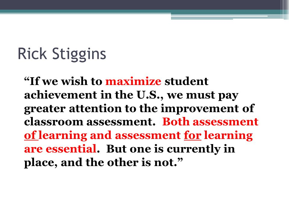 "Rick Stiggins ""If we wish to maximize student achievement in the U.S., we must pay greater attention to the improvement of classroom assessment. Both"