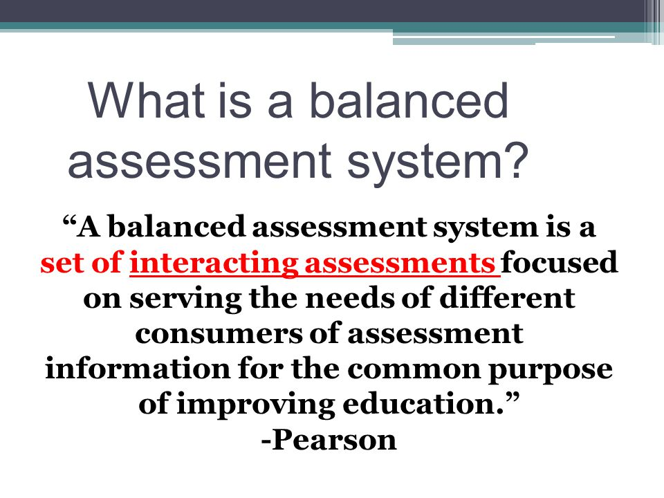 "What is a balanced assessment system? ""A balanced assessment system is a set of interacting assessments focused on serving the needs of different cons"