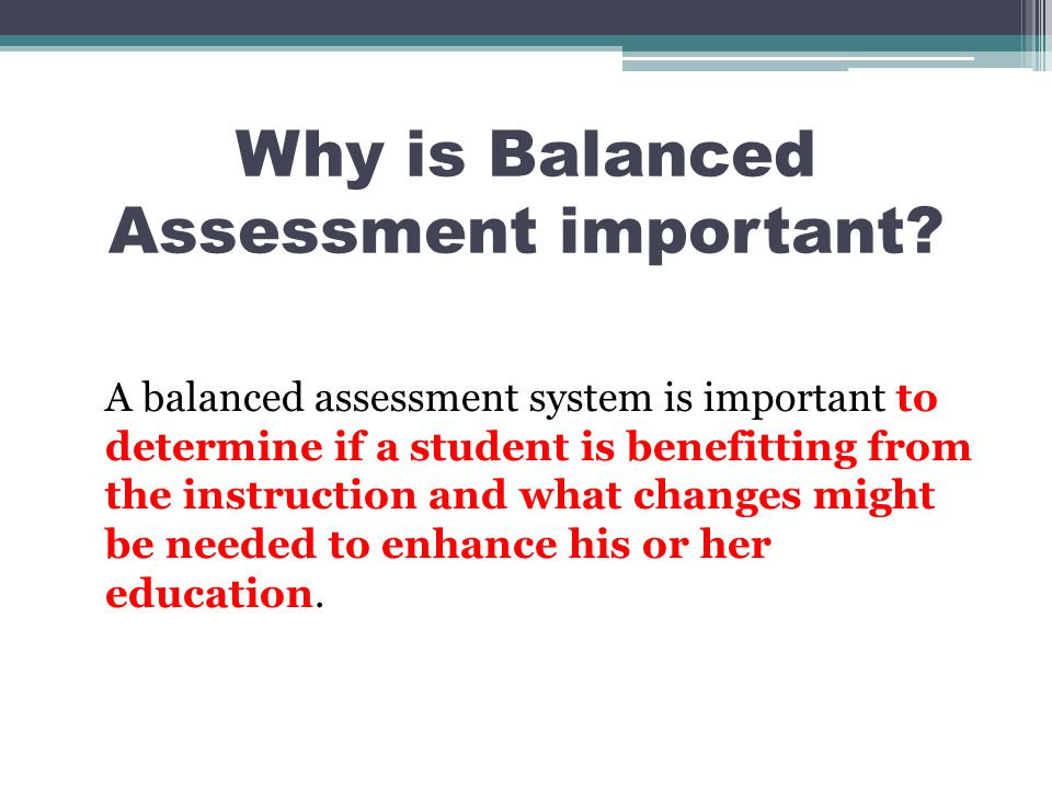 Why is Balanced Assessment important? A balanced assessment system is important to determine if a student is benefitting from the instruction and what