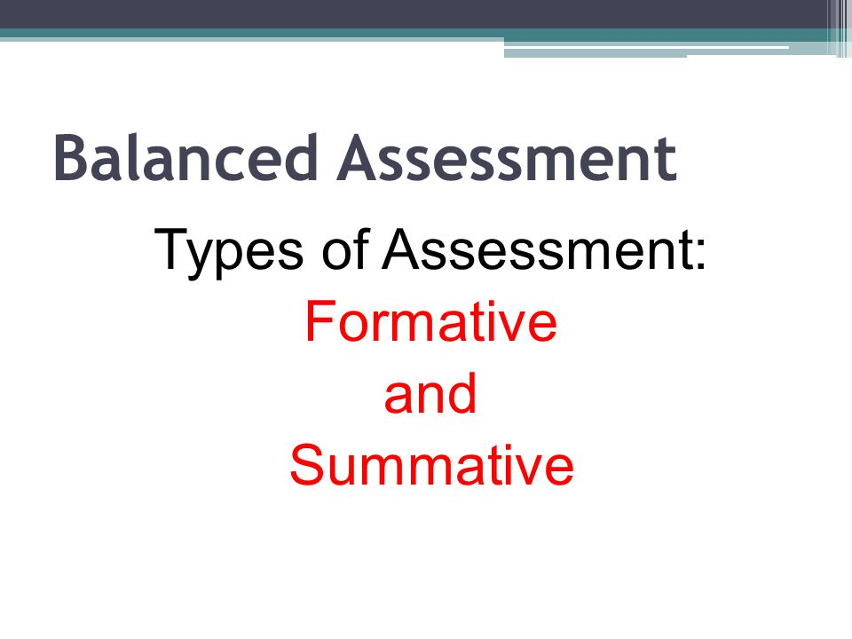 Balanced Assessment Types of Assessment: Formative and Summative