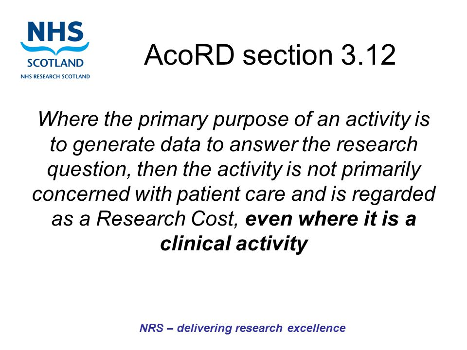 AcoRD section 3.12 Where the primary purpose of an activity is to generate data to answer the research question, then the activity is not primarily concerned with patient care and is regarded as a Research Cost, even where it is a clinical activity NRS – delivering research excellence