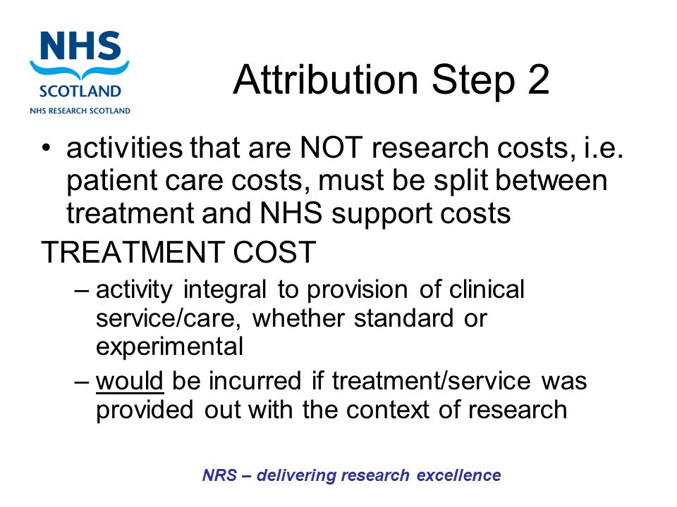 Attribution Step 2 activities that are NOT research costs, i.e. patient care costs, must be split between treatment and NHS support costs TREATMENT CO