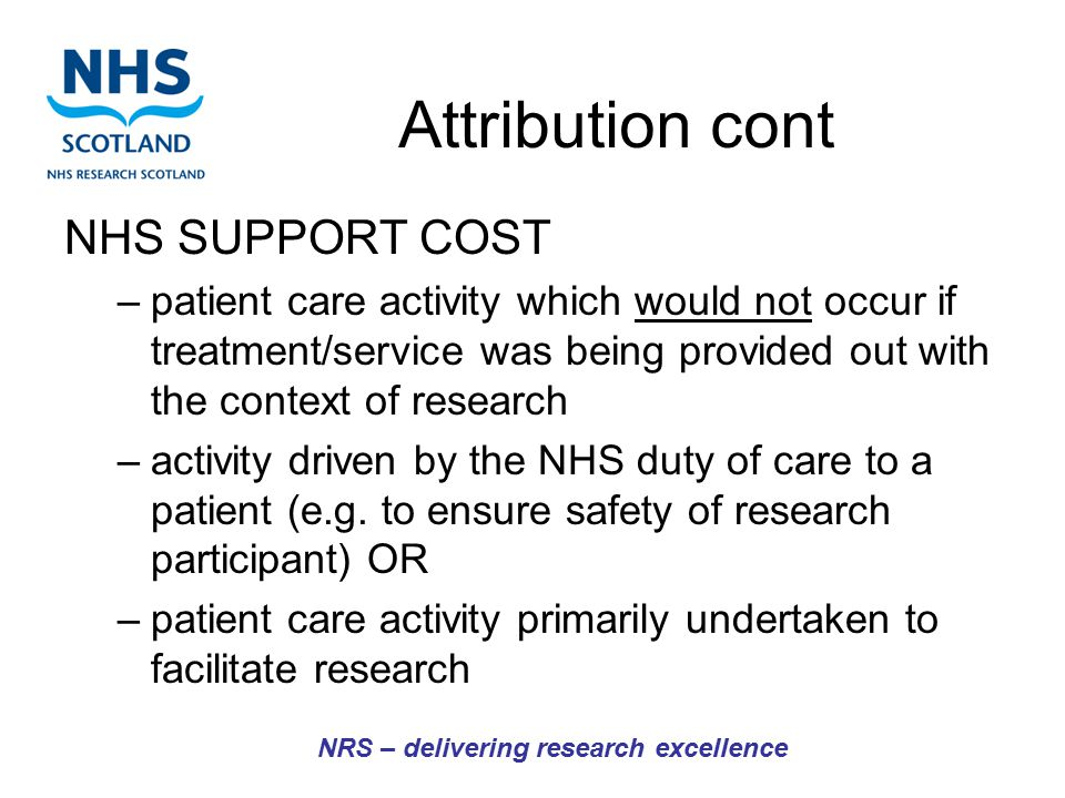 Attribution cont NHS SUPPORT COST –patient care activity which would not occur if treatment/service was being provided out with the context of research –activity driven by the NHS duty of care to a patient (e.g.