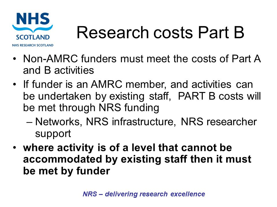Research costs Part B NRS – delivering research excellence Non-AMRC funders must meet the costs of Part A and B activities If funder is an AMRC member