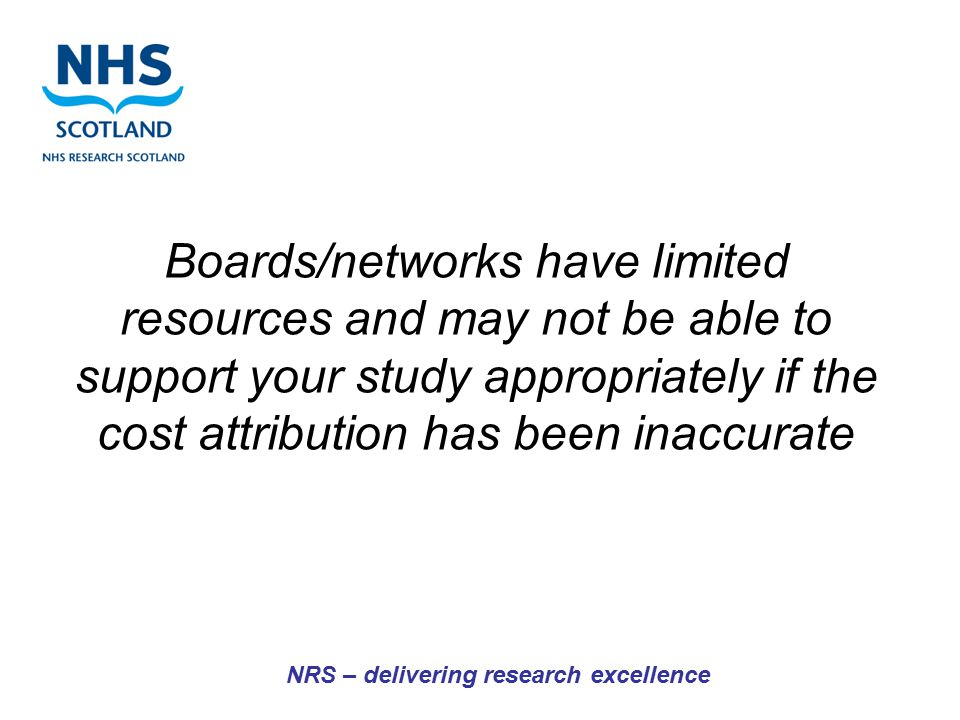 NRS – delivering research excellence Boards/networks have limited resources and may not be able to support your study appropriately if the cost attrib
