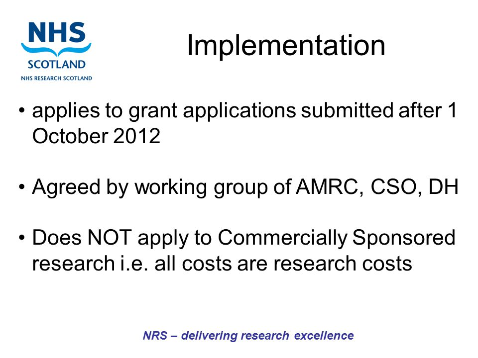 NRS – delivering research excellence applies to grant applications submitted after 1 October 2012 Agreed by working group of AMRC, CSO, DH Does NOT apply to Commercially Sponsored research i.e.