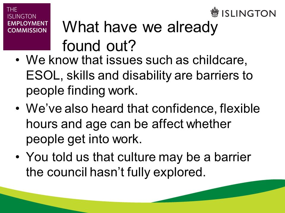 What have we already found out? We know that issues such as childcare, ESOL, skills and disability are barriers to people finding work. We've also hea