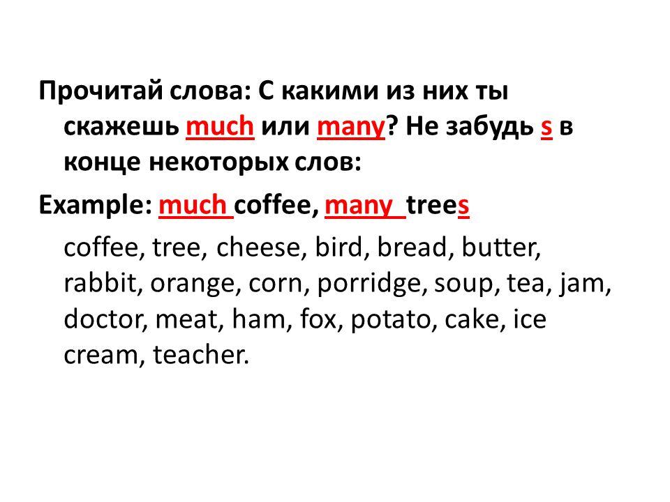 Прочитай слова: С какими из них ты скажешь much или many? He забудь s в конце некоторых слов: Example: much coffee, many trees coffee, tree, cheese, b