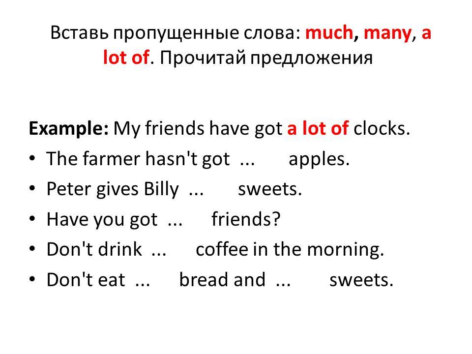 Вставь пропущенные слова: much, many, a lot of. Прочитай предложения Example: My friends have got a lot of clocks. The farmer hasn't got... apples. Pe