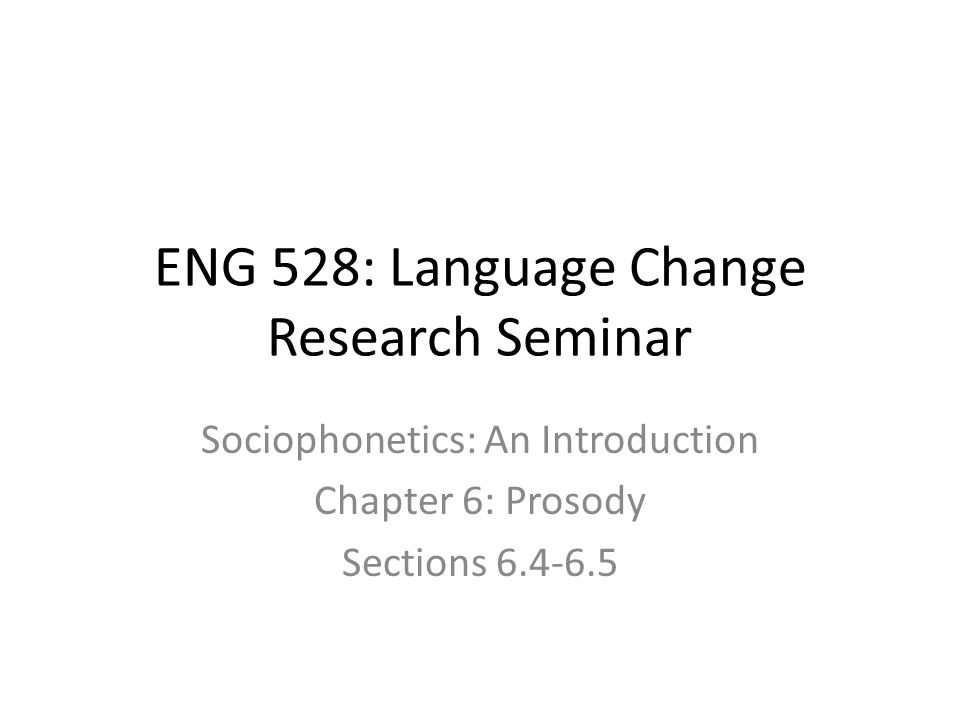 ENG 528: Language Change Research Seminar Sociophonetics: An Introduction Chapter 6: Prosody Sections 6.4-6.5