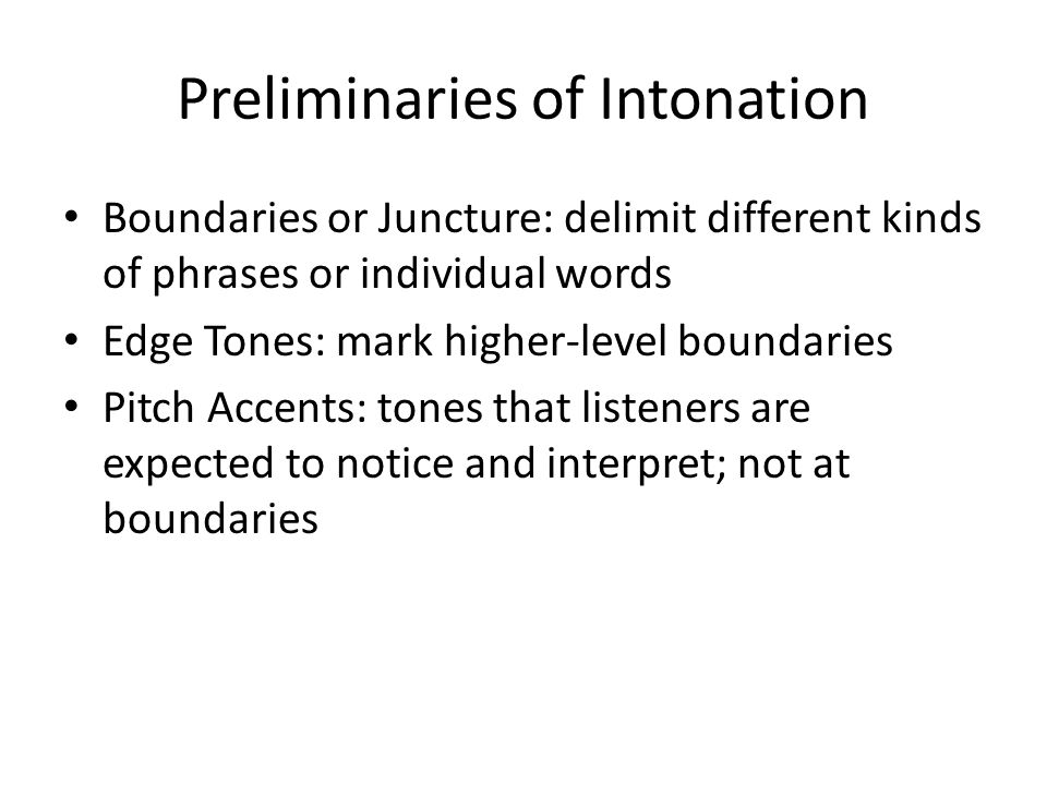 Preliminaries of Intonation Boundaries or Juncture: delimit different kinds of phrases or individual words Edge Tones: mark higher-level boundaries Pitch Accents: tones that listeners are expected to notice and interpret; not at boundaries