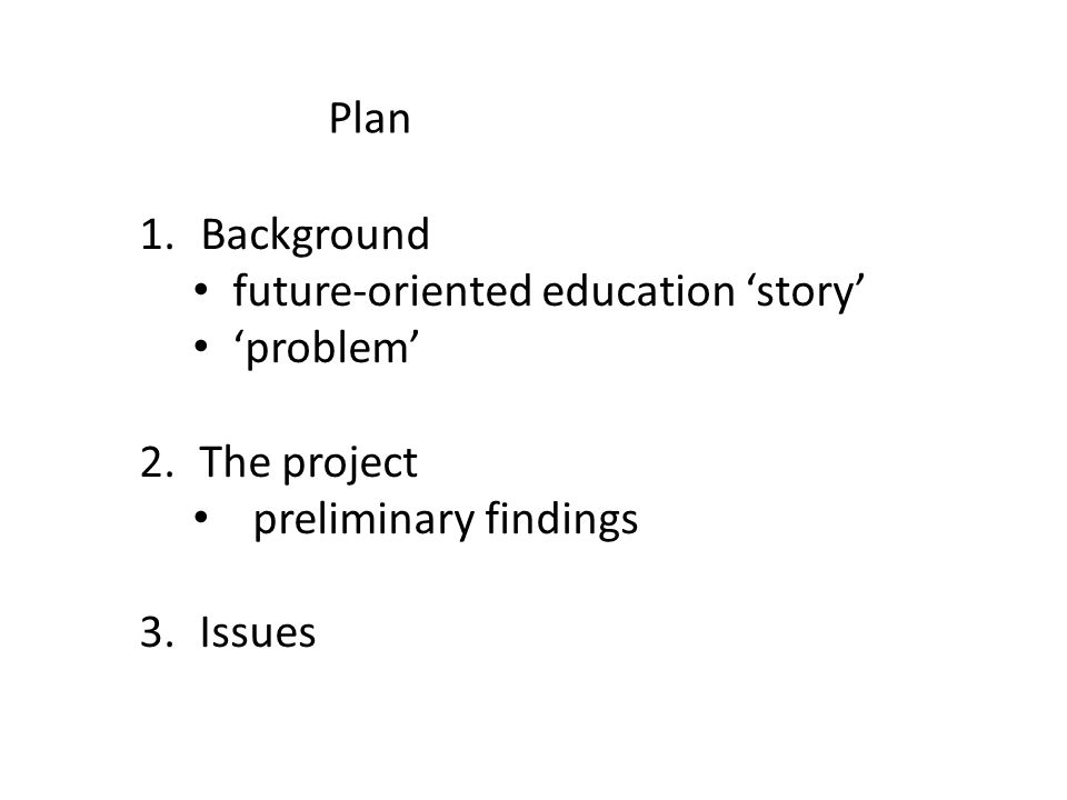 Plan 1. Background future-oriented education 'story' 'problem' 2.The project preliminary findings 3.Issues