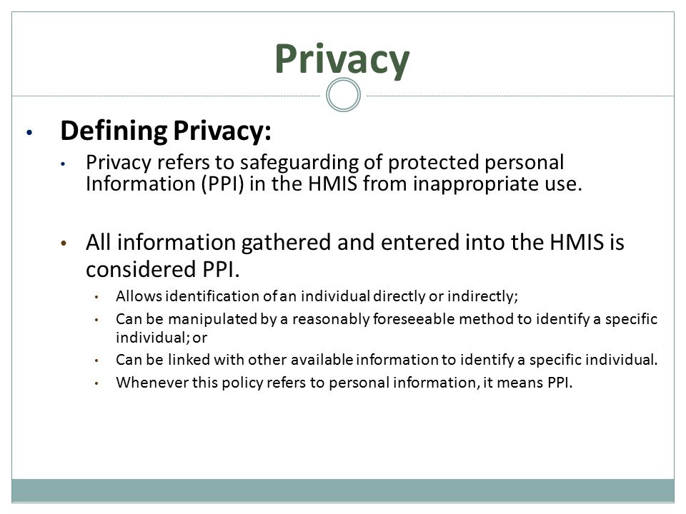 Basic Privacy Rules Consumer Notice: All participating agencies must post a Consumer Notice in a conspicuous area to inform clients of participation in HMIS System Privacy Notice: A notice detailing all privacy protections should be made available to clients upon request.