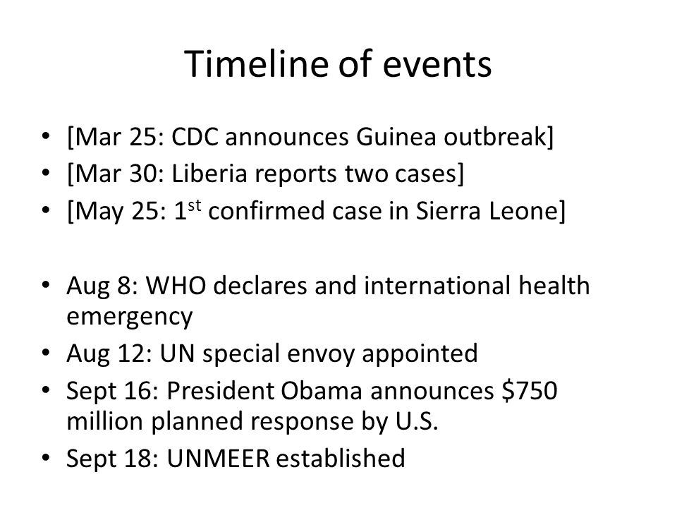 Timeline of events [Mar 25: CDC announces Guinea outbreak] [Mar 30: Liberia reports two cases] [May 25: 1 st confirmed case in Sierra Leone] Aug 8: WHO declares and international health emergency Aug 12: UN special envoy appointed Sept 16: President Obama announces $750 million planned response by U.S.