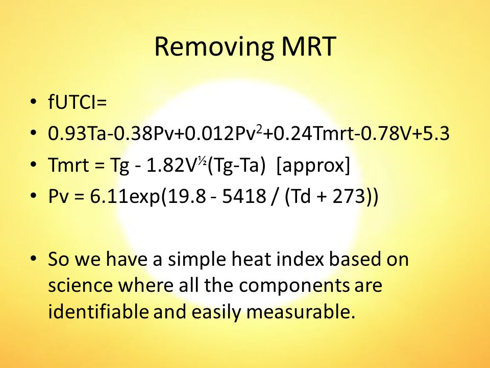 Removing MRT fUTCI= 0.93Ta-0.38Pv+0.012Pv 2 +0.24Tmrt-0.78V+5.3 Tmrt = Tg - 1.82V ½ (Tg-Ta) [approx] Pv = 6.11exp(19.8 - 5418 / (Td + 273)) So we have a simple heat index based on science where all the components are identifiable and easily measurable.
