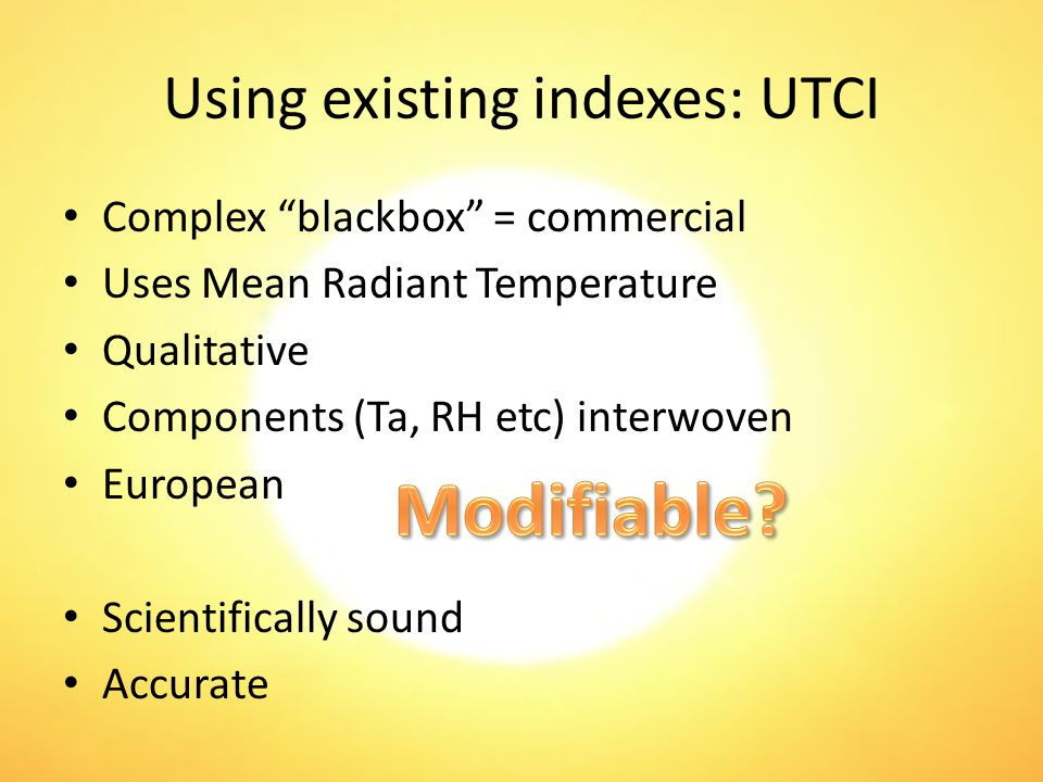 Using existing indexes: UTCI Complex blackbox = commercial Uses Mean Radiant Temperature Qualitative Components (Ta, RH etc) interwoven European Scientifically sound Accurate