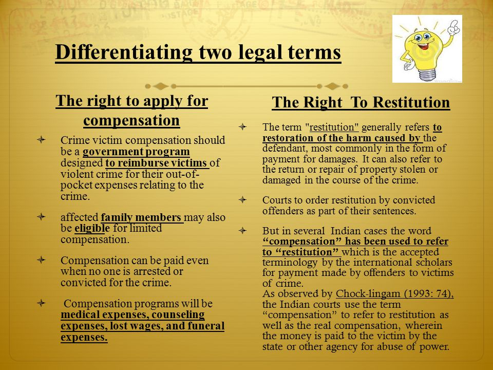 Differentiating two legal terms The right to apply for compensation  Crime victim compensation should be a government program designed to reimburse victims of violent crime for their out-of- pocket expenses relating to the crime.
