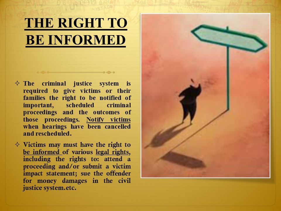 THE RIGHT TO BE INFORMED  The criminal justice system is required to give victims or their families the right to be notified of important, scheduled criminal proceedings and the outcomes of those proceedings.