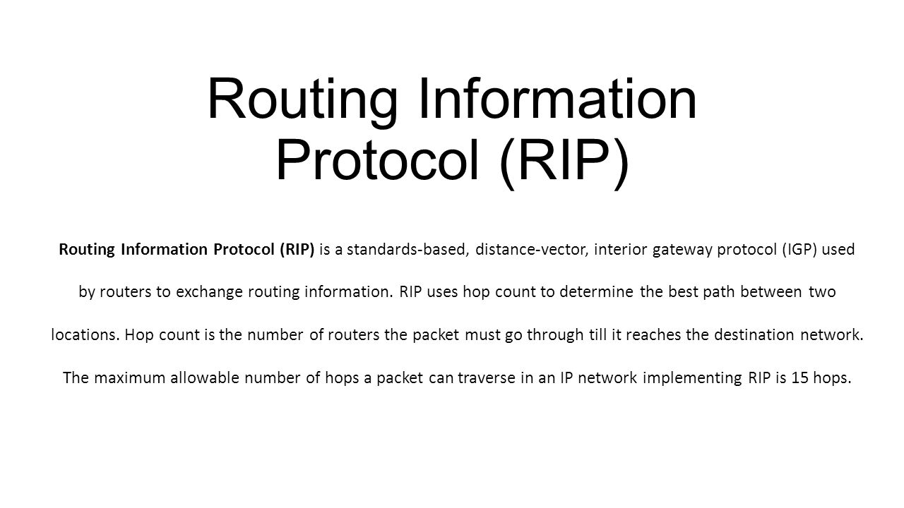 Routing Information Protocol (RIP) Routing Information Protocol (RIP) is a standards-based, distance-vector, interior gateway protocol (IGP) used by routers to exchange routing information.
