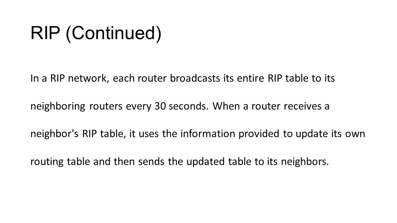 RIP (Continued) In a RIP network, each router broadcasts its entire RIP table to its neighboring routers every 30 seconds. When a router receives a ne