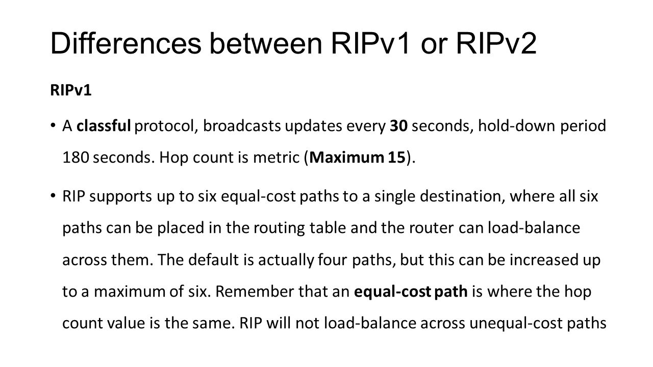 Differences between RIPv1 or RIPv2 RIPv1 A classful protocol, broadcasts updates every 30 seconds, hold-down period 180 seconds. Hop count is metric (